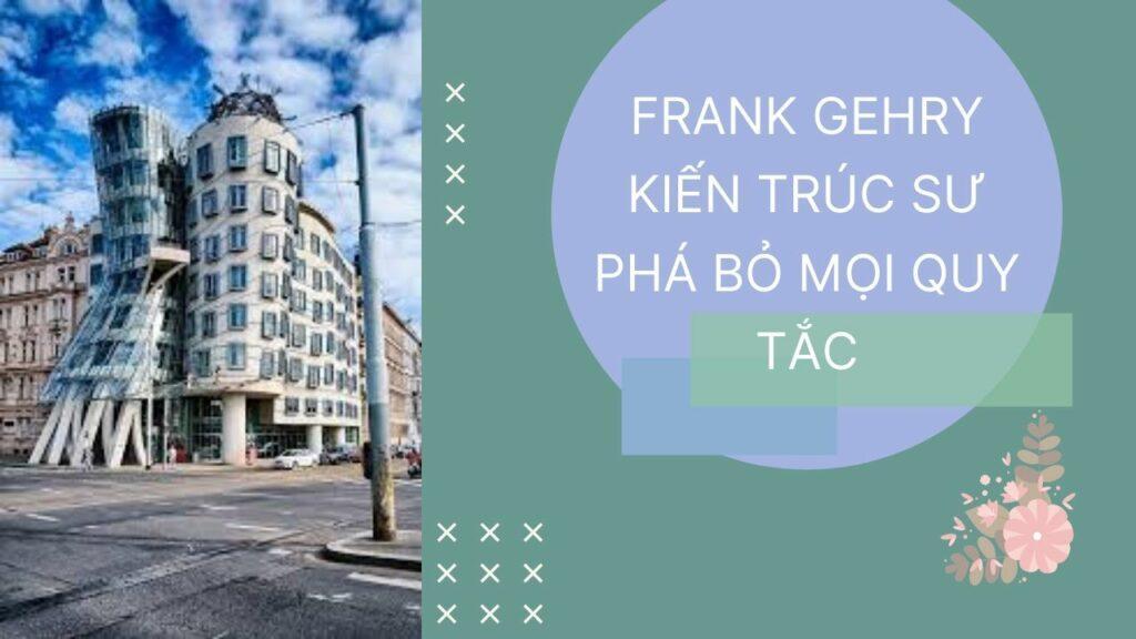 FRANK GEHRY KIẾN TRÚC SƯ PHÁ BỎ MỌI QUY TẮC