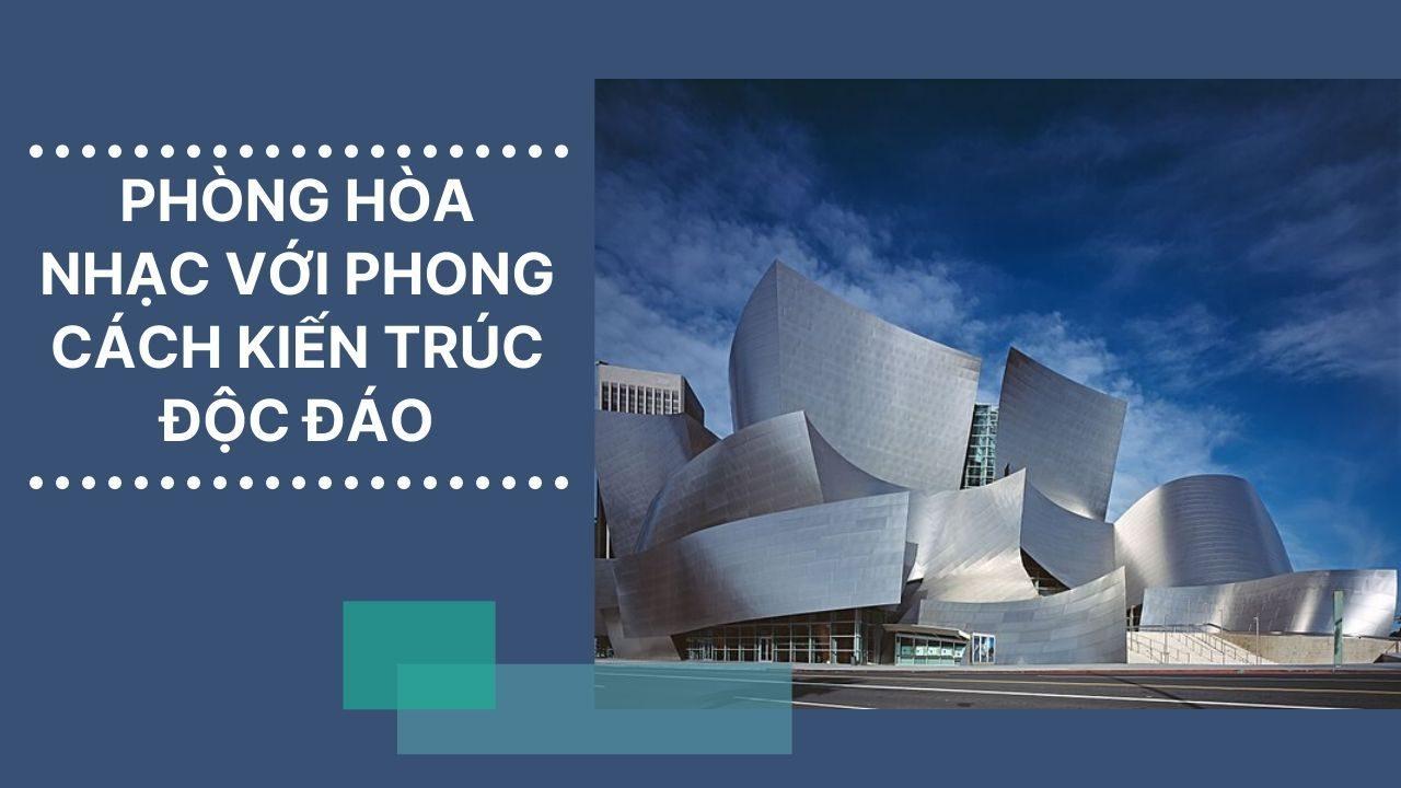 PHÒNG HÒA NHẠC VỚI PHONG CÁCH KIẾN TRÚC ĐỘC ĐÁO - kiến trúc sư nổi tiếng frank gehry